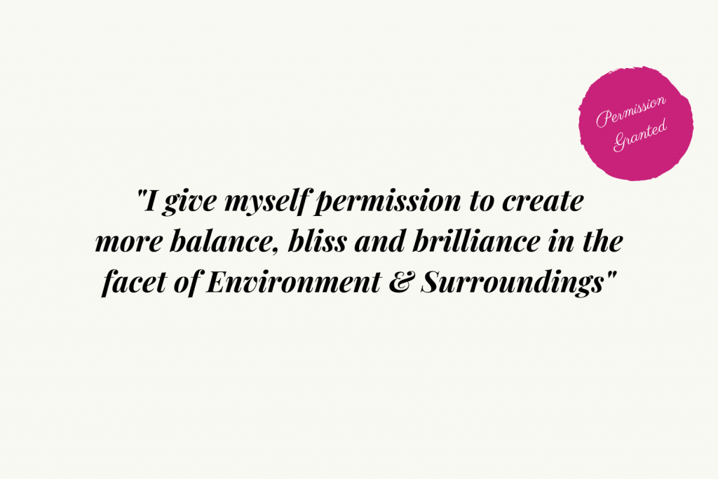 I give myself permission to create more balance, bliss and brilliance in the facet of Environment and Surroundings