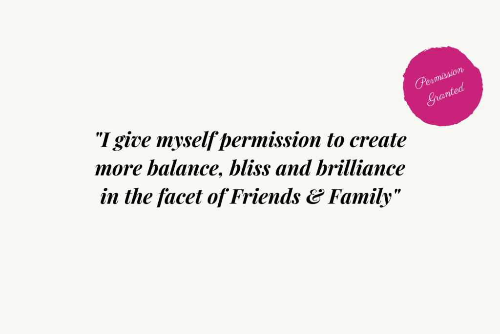 I give myself permission to create more balance, bliss and brilliance in the facet of Friends and Family