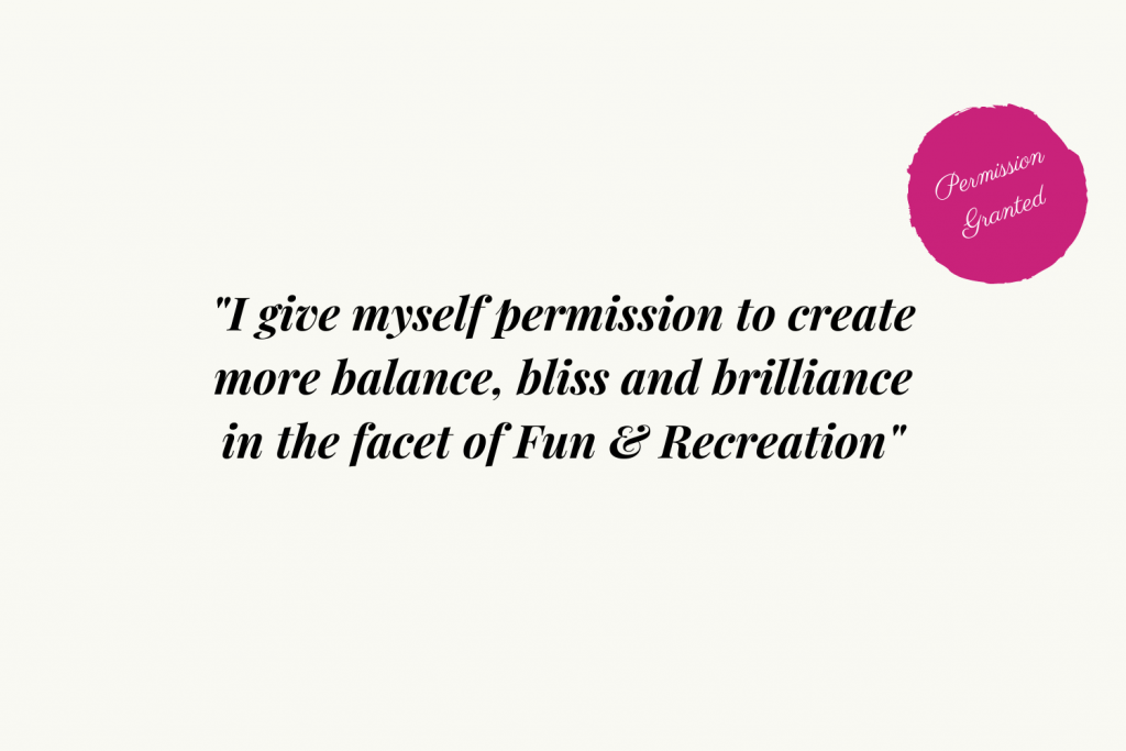 I give myself permission to create more balance, bliss and brilliance in the facet of Fun and Recreation