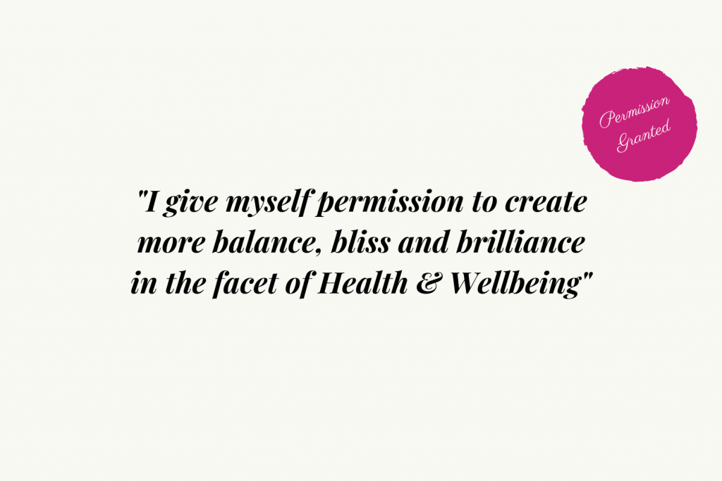 I give myself permission to create more balance, bliss and brilliance in the facet of Health and Wellbeing