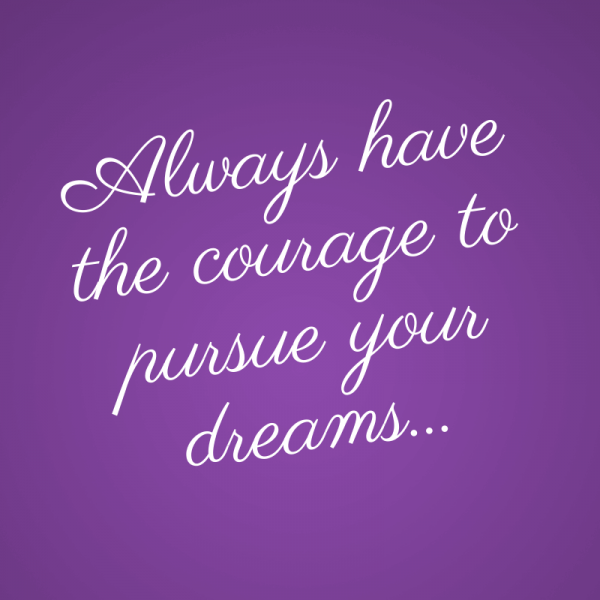 Always have the courage to pursue your dreams...