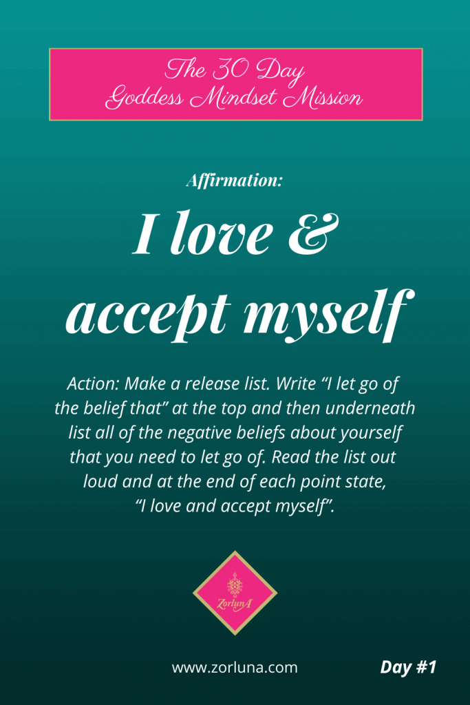 """The 30 Day Goddess Mindset Mission. Day 1. Affirmation: I love and accept myself. Action: Make a release list. Write """"I let go of the belief that"""" at the top and then underneath list all of the negative beliefs about yourself that you need to let go of. Read the list out loud and at the end of each point state, """"I love and accept myself""""."""