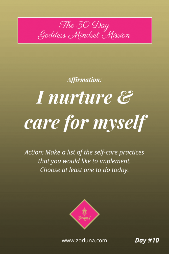 The 30 Day Goddess Mindset Mission. Day 10. Affirmation: I nurture & care for myself Action: Make a list of the self-care practices that you would like to implement? Choose at least one to do today.