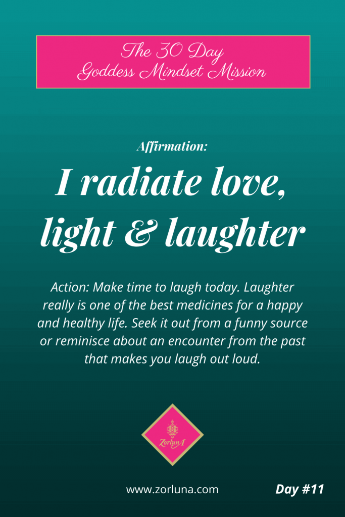 The 30 Day Goddess Mindset Mission. Day 11. Affirmation: I radiate love, light & laughter. Action: Make time to laugh today. Laughter really is one of the best medicines for a happy and healthy life. Seek it out from a funny source or reminisce about an encounter from the past that makes you laugh out loud.