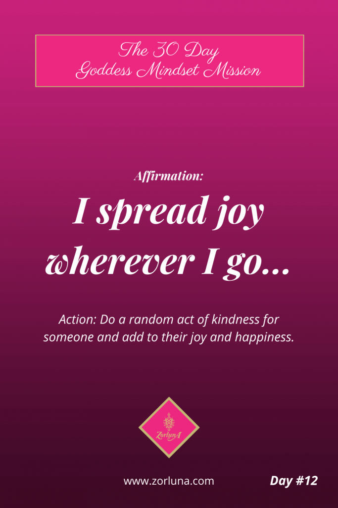 The 30 Day Goddess Mindset Mission. Day 12. Affirmation: I spread joy wherever I go... Action: Do a random act of kindness for someone and add to their joy and happiness.