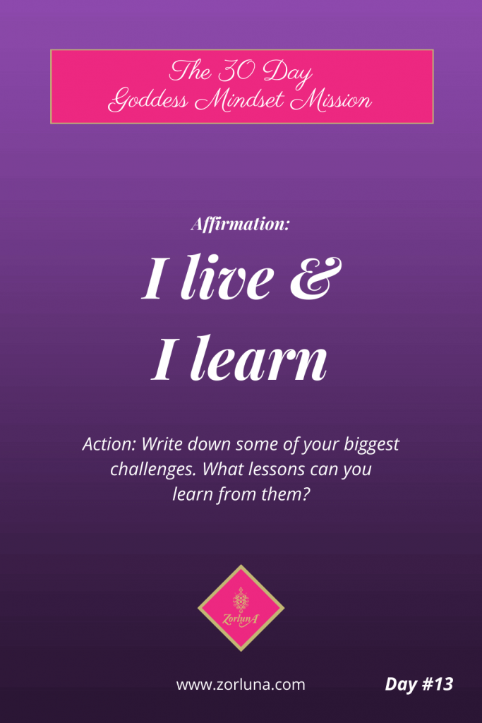 The 30 Day Goddess Mindset Mission. Day 13. Affirmation: I live & I learn. Action: Write down some of your biggest challenges. What lessons can you learn from them?