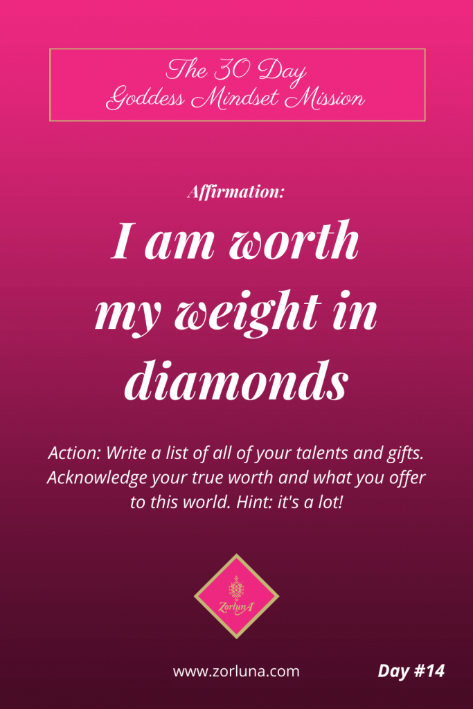 The 30 Day Goddess Mindset Mission. Day 14. Affirmation: I am worth my weight in diamonds. Action: Write a list of all your talents and gifts. Acknowledge your true worth and what you offer to this world. Hint: it's a lot!