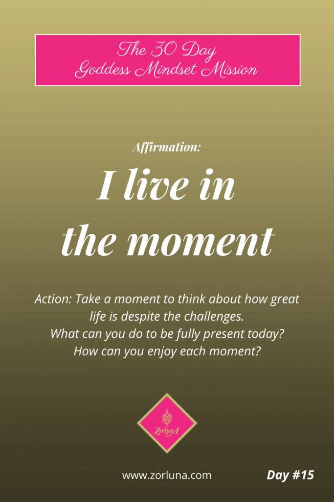 The 30 Day Goddess Mindset Mission. Day 15. Affirmation: I live in the moment. Action: Take a moment to think about how great life is despite the challenges. What can you do to be fully present today? How can you enjoy each moment?