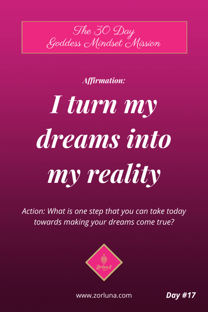 The 30 Day Goddess Mindset Mission. Day 17. Affirmation: I turn my dreams into my reality. Action: What is one step that you can take today towards making your dreams come true?