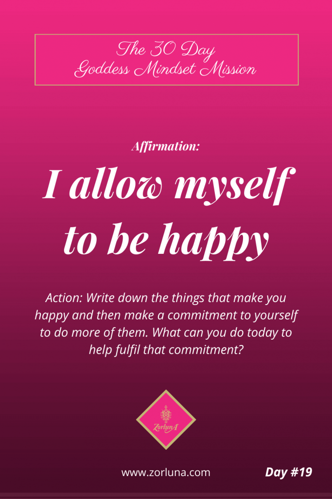 The 30 Day Goddess Mindset Mission. Day 19. Affirmation: I allow myself to be happy. Action: Write down the things that make you happy and make a commitment to yourself to do more of them. What can you do today to help fulfil that commitment?