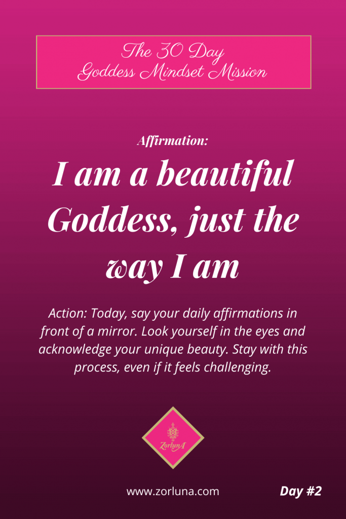 The 30 Day Goddess Mindset Mission. Day 2. Affirmation: I am a beautiful Goddess, just the way I am Action: Today, say your daily affirmations in front of a mirror. Look yourself in the eyes and acknowledge your unique beauty. Stay with this process, even if it feels challenging.