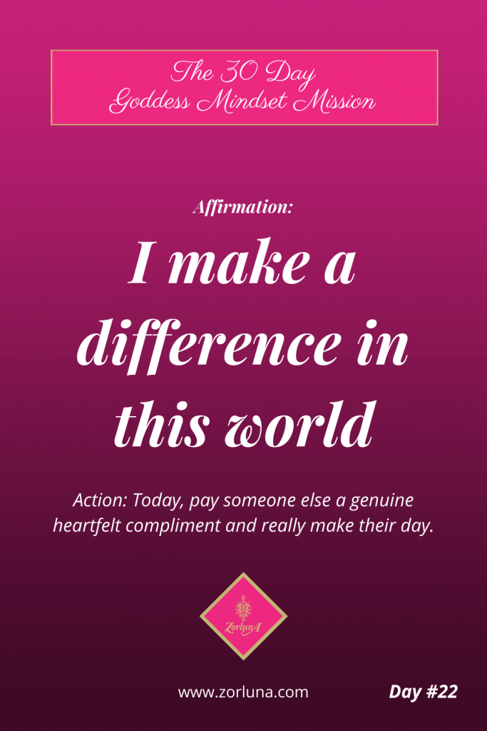 The 30 Day Goddess Mindset Mission. Day 22. Affirmation: I make a difference in this world. Action: Today, pay someone else a genuine heartfelt compliment and really make their day.