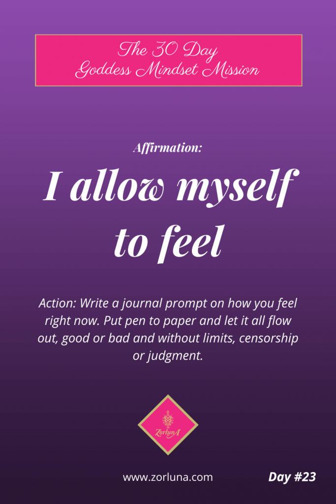 The 30 Day Goddess Mindset Mission. Day 23. Affirmation: I allow myself to feel. Action: Write a journal prompt on how you feel right now. Put pen to paper and let it all flow out, good or bad and without limits, censorship or judgment.