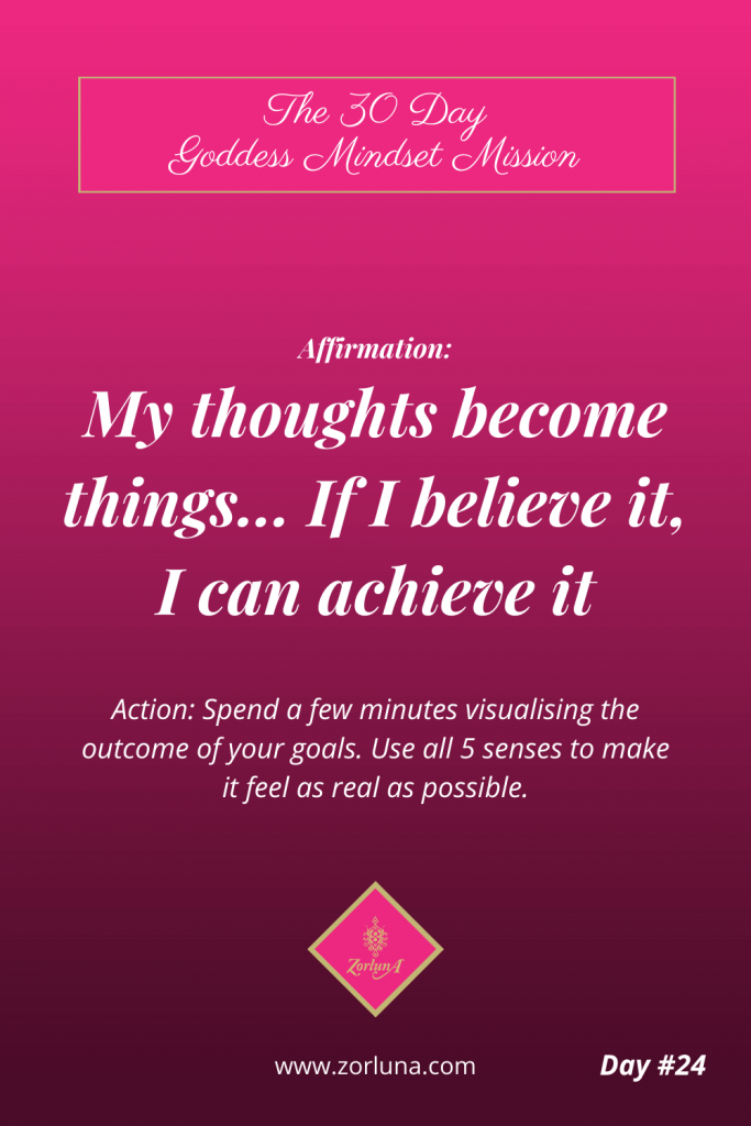 The 30 Day Goddess Mindset Mission. Day 24. Affirmation: My thoughts become things… If I believe it, I can achieve it. Action: Spend a few minutes visualising the outcome of your goals. Use all 5 senses to make it feel as real as possible.