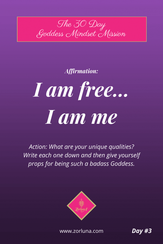 The 30 Day Goddess Mindset Mission. Day 3. Affirmation: I am free... I am me... Action: What are your unique qualities? Write each one down and then give yourself props for being such a badass Goddess.