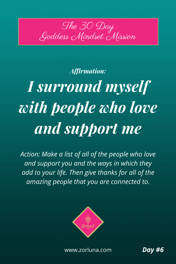 The 30 Day Goddess Mindset Mission. Day 6. Affirmation: I surround myself with people who love and support me Action: Make a list of all the people who love and support you and the ways in which they add to your life. Then give thanks for all of the amazing people that you are connected to.