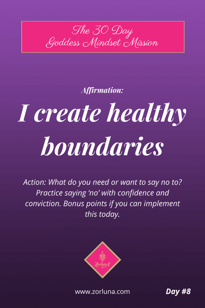 The 30 Day Goddess Mindset Mission. Day 8. Affirmation: I create healthy boundaries Action: What do you need or want to say no to? Practice saying 'no' with confidence and conviction. Bonus points if you can implement this today.