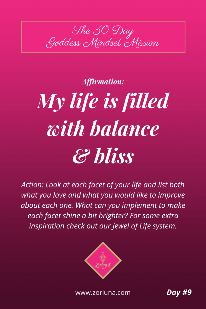 The 30 Day Goddess Mindset Mission. Day 9. Affirmation: My life is filled with balance & bliss. Action: Look at each facet of your life and list both what you love and what you would like to improve about each one. What can you implement to make each facet shine a bit brighter? For some extra inspiration check out our Jewel of Life system.
