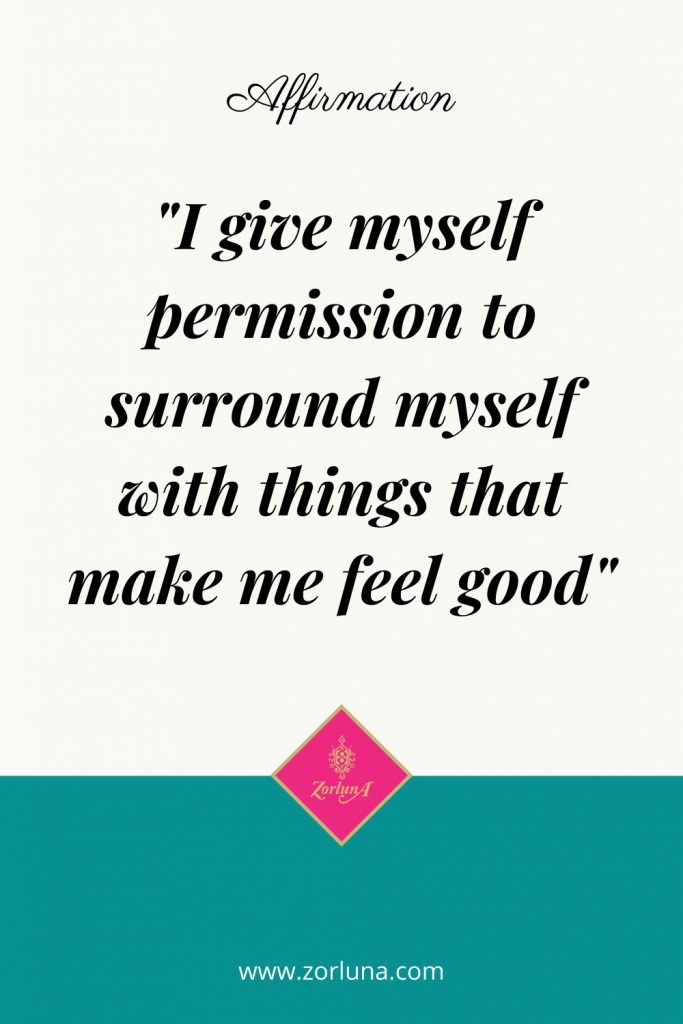 """Affirmation: """"I give myself permission to surround myself with things that make me feel good"""""""