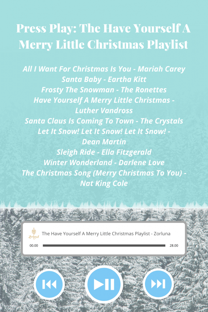 Press Play: The Have Yourself A Merry Little Christmas Playlist. Songs include: 'All I Want For Christmas Is You' by Mariah Carey, 'Santa Baby' by Eartha Kitt, 'Frosty The Snowman' by The Ronettes, 'Have Yourself A Merry Little Christmas' by Luther Vandross, 'Santa Claus Is Coming To Town' by The Crystals, 'Let It Snow! Let It Snow! Let It Snow!' by Dean Martin, 'Sleigh Ride' by Ella Fitzgerald, 'Winter Wonderland' by Darlene Love and The Christmas Song (Merry Christmas To You) by Nat King Cole