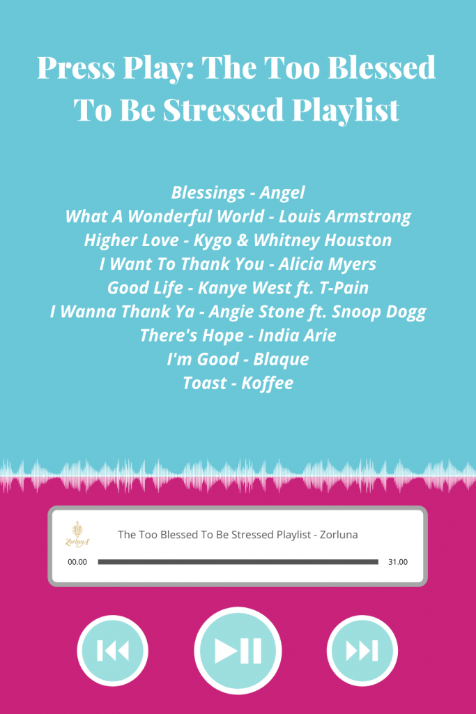 Press Play: The Too Blessed To Be Stressed Playlist. Songs include: 'Blessings' by Angel, 'What A Wonderful World' by Louis Armstrong, 'Higher Love' by Kygo & Whitney Houston, 'I Want To Thank You' by Alicia Myers, 'Good Life' by Kanye West ft. T-Pain, 'I Wanna Thank Ya' by Angie Stone ft. Snoop Dogg, 'There's Hope' by India Arie, 'I'm Good' by Blaque and 'Toast' by Koffee
