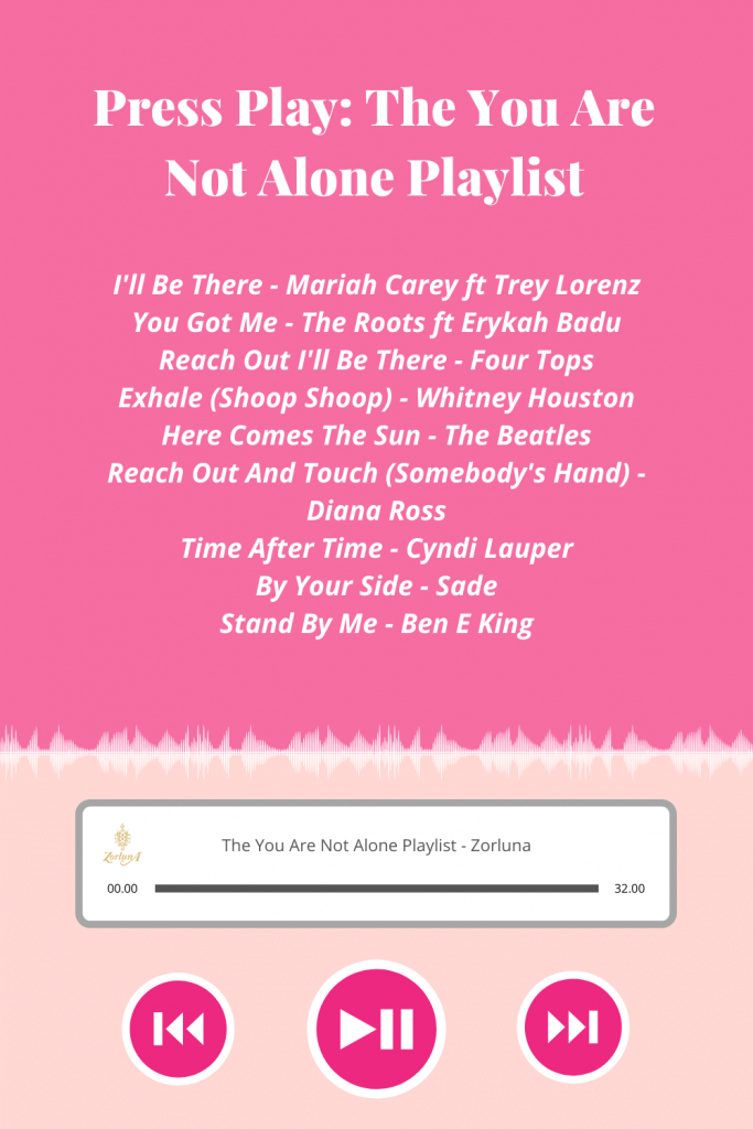 Press Play: The You Are Not Alone Playlist. Songs include: 'I'll Be There' by Mariah Carey ft Trey Lorenz, 'You Got Me' by The Roots ft Erykah Badu, 'Reach Out I'll Be There' by Four Tops, 'Exhale (Shoop Shoop)' by Whitney Houston, 'Here Comes The Sun' by The Beatles, 'Reach Out And Touch (Somebody's Hand)' by Diana Ross, 'Time After Time' by Cyndi Lauper, 'By Your Side' by Sade and 'Stand By Me' by Ben E King